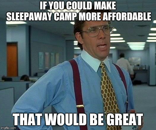 That Would Be Great Meme | IF YOU COULD MAKE SLEEPAWAY CAMP MORE AFFORDABLE THAT WOULD BE GREAT | image tagged in memes,that would be great | made w/ Imgflip meme maker