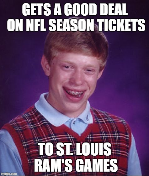 Bad Luck Brian Meme | GETS A GOOD DEAL ON NFL SEASON TICKETS TO ST. LOUIS RAM'S GAMES | image tagged in memes,bad luck brian,nfl football,rams | made w/ Imgflip meme maker