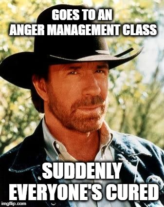 What'd you say you were mad about? | GOES TO AN ANGER MANAGEMENT CLASS SUDDENLY EVERYONE'S CURED | image tagged in memes,chuck norris,anger management,funny memes | made w/ Imgflip meme maker