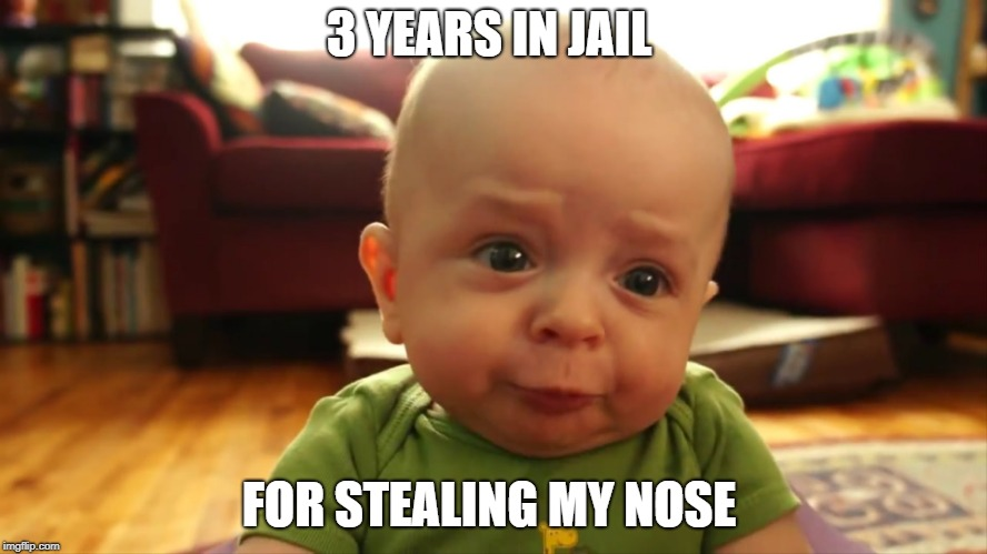3 YEARS IN JAIL FOR STEALING MY NOSE | image tagged in judging baby | made w/ Imgflip meme maker