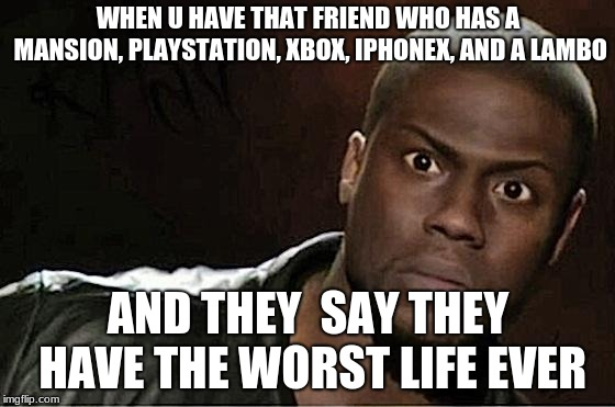 Kevin Hart | WHEN U HAVE THAT FRIEND WHO HAS A MANSION, PLAYSTATION, XBOX, IPHONEX, AND A LAMBO AND THEY  SAY THEY HAVE THE WORST LIFE EVER | image tagged in memes,kevin hart | made w/ Imgflip meme maker