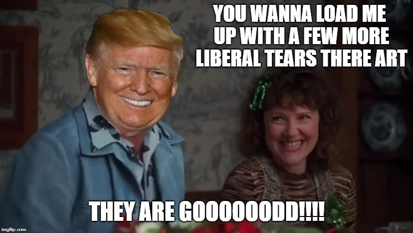 Christmas Vacation Week 12/2-12/8 - a Thparky Event | YOU WANNA LOAD ME UP WITH A FEW MORE LIBERAL TEARS THERE ART THEY ARE GOOOOOODD!!!! | image tagged in christmas vacation week,trump,cousin eddie,christmas vacation | made w/ Imgflip meme maker