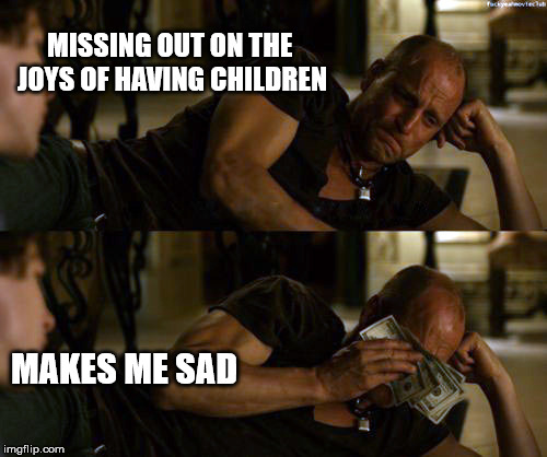 So sad... | MISSING OUT ON THE JOYS OF HAVING CHILDREN MAKES ME SAD | image tagged in woody harrelson cry,sad,money | made w/ Imgflip meme maker