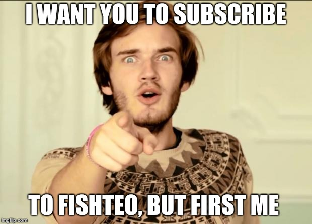PewDiePie | I WANT YOU TO SUBSCRIBE TO FISHTEO, BUT FIRST ME | image tagged in pewdiepie | made w/ Imgflip meme maker