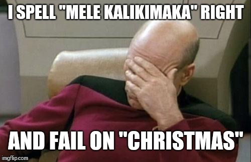 "Captain Picard Facepalm Meme | I SPELL ""MELE KALIKIMAKA"" RIGHT AND FAIL ON ""CHRISTMAS"" 