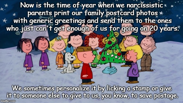 Merry Christmas! | Now is the time of year when we narcissistic parents print our family postcard photos with generic greetings and send them to the ones who j | image tagged in oh no not again | made w/ Imgflip meme maker