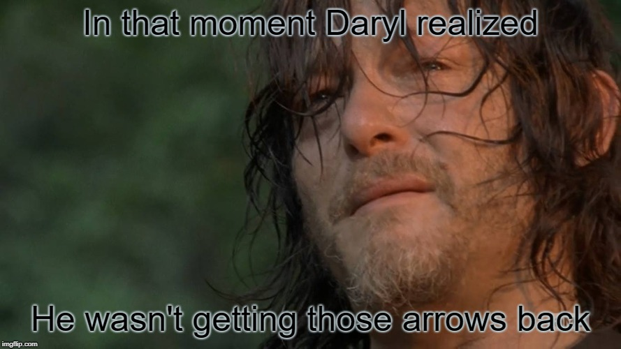 Daryl sad | In that moment Daryl realized He wasn't getting those arrows back | image tagged in the walking dead,twd,twd daryl,zombies,crossbow | made w/ Imgflip meme maker