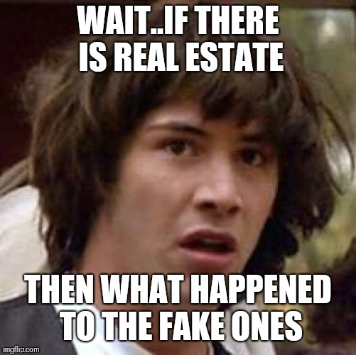 Conspiracy Keanu Meme | WAIT..IF THERE IS REAL ESTATE THEN WHAT HAPPENED TO THE FAKE ONES | image tagged in memes,conspiracy keanu | made w/ Imgflip meme maker