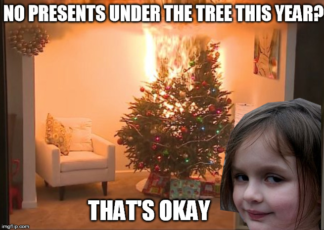 NO PRESENTS UNDER THE TREE THIS YEAR? THAT'S OKAY | made w/ Imgflip meme maker
