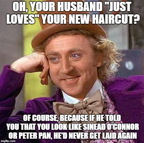 "Bored Women Should Not Visit Hairdressers | OH, YOUR HUSBAND ""JUST LOVES"" YOUR NEW HAIRCUT? OF COURSE, BECAUSE IF HE TOLD YOU THAT YOU LOOK LIKE SINEAD O'CONNOR OR PETER PAN, HE'D NEVE 
