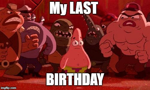 Patrick Star crowded | My LAST BIRTHDAY | image tagged in patrick star crowded | made w/ Imgflip meme maker