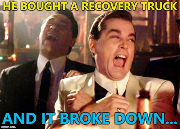 Brian's still waiting for his recovery truck to arrive... :) | HE BOUGHT A RECOVERY TRUCK AND IT BROKE DOWN... | image tagged in goodfellas laugh,memes,recovery,recovery truck | made w/ Imgflip meme maker