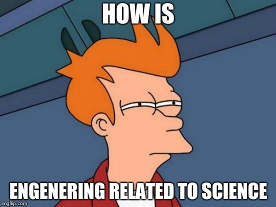 Futurama Fry Meme | HOW IS ENGENERING RELATED TO SCIENCE | image tagged in memes,futurama fry | made w/ Imgflip meme maker