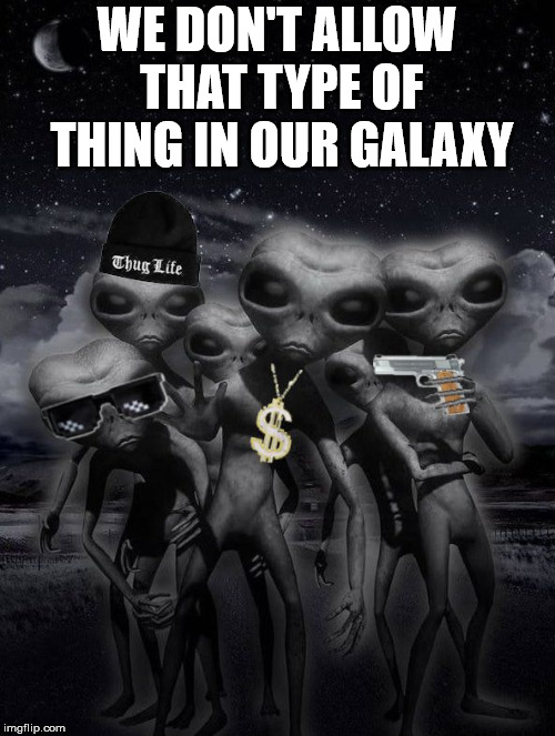 Thug life in the cosmos | WE DON'T ALLOW THAT TYPE OF THING IN OUR GALAXY | image tagged in alien week aliens memes | made w/ Imgflip meme maker