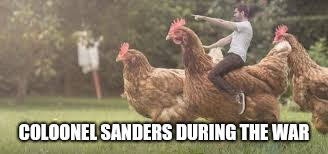 Charge!....them extra for white meat | COLOONEL SANDERS DURING THE WAR | image tagged in chicken ridin | made w/ Imgflip meme maker