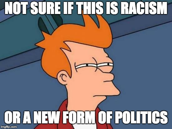 Futurama Fry Meme | NOT SURE IF THIS IS RACISM OR A NEW FORM OF POLITICS | image tagged in memes,futurama fry | made w/ Imgflip meme maker