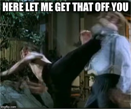 Bruce Lee Roundhouse | HERE LET ME GET THAT OFF YOU | image tagged in bruce lee roundhouse | made w/ Imgflip meme maker