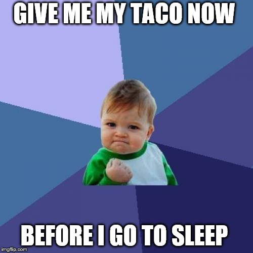 give me my taco now | GIVE ME MY TACO NOW BEFORE I GO TO SLEEP | image tagged in memes,success kid,taco tuesday,angry baby,sleep,funny memes | made w/ Imgflip meme maker