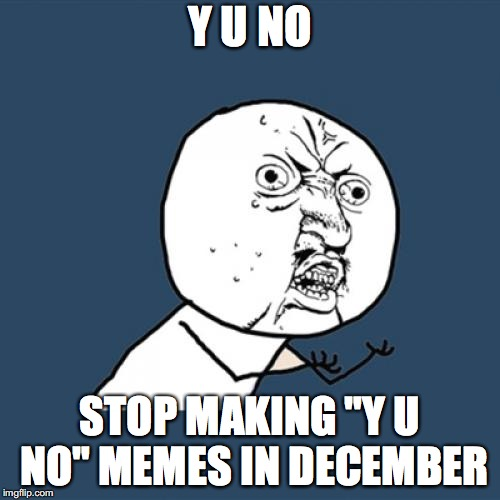 "Y U No Meme | Y U NO STOP MAKING ""Y U NO"" MEMES IN DECEMBER 