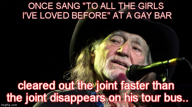 "On The Road Again.. | ONCE SANG ""TO ALL THE GIRLS I'VE LOVED BEFORE"" AT A GAY BAR cleared out the joint faster than the joint disappears on his tour bus.. 
