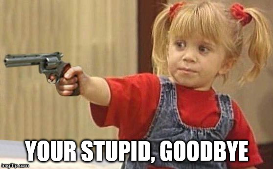 little girl with gun | YOUR STUPID, GOODBYE | image tagged in little girl with gun | made w/ Imgflip meme maker