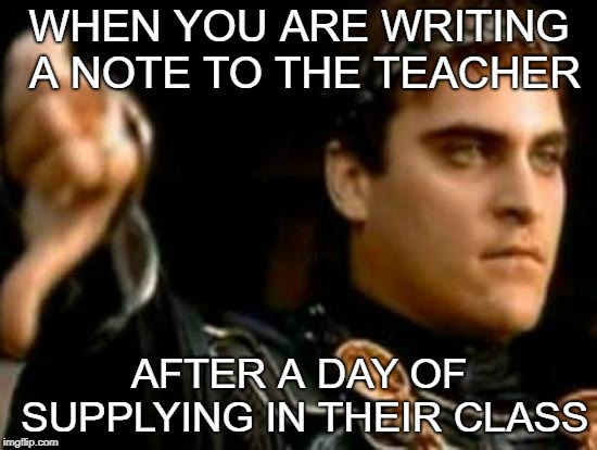 Downvoting Roman | WHEN YOU ARE WRITING A NOTE TO THE TEACHER AFTER A DAY OF SUPPLYING IN THEIR CLASS | image tagged in memes,downvoting roman | made w/ Imgflip meme maker