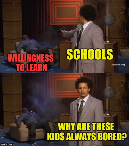 Who Killed my willingness to learn | SCHOOLS WILLINGNESS TO LEARN WHY ARE THESE KIDS ALWAYS BORED? | image tagged in memes,who killed hannibal,funny,school | made w/ Imgflip meme maker