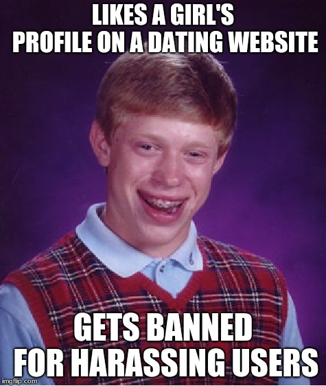 Bad Luck Brian | LIKES A GIRL'S PROFILE ON A DATING WEBSITE GETS BANNED FOR HARASSING USERS | image tagged in memes,bad luck brian | made w/ Imgflip meme maker