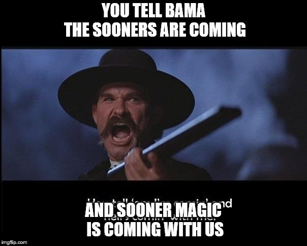 Tombstone | YOU TELL BAMA THE SOONERS ARE COMING AND SOONER MAGIC IS COMING WITH US | image tagged in tombstone | made w/ Imgflip meme maker