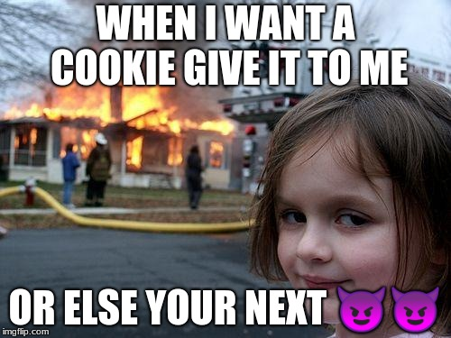 Disaster Girl Meme | WHEN I WANT A COOKIE GIVE IT TO ME OR ELSE YOUR NEXT  | image tagged in memes,disaster girl | made w/ Imgflip meme maker