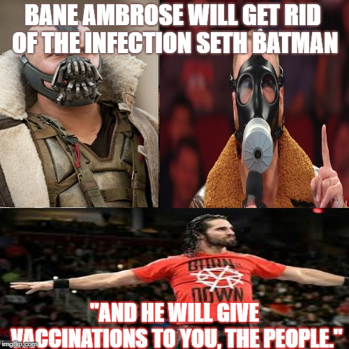 "Bane Ambrose | BANE AMBROSE WILL GET RID OF THE INFECTION SETH BATMAN ""AND HE WILL GIVE VACCINATIONS TO YOU, THE PEOPLE."" 