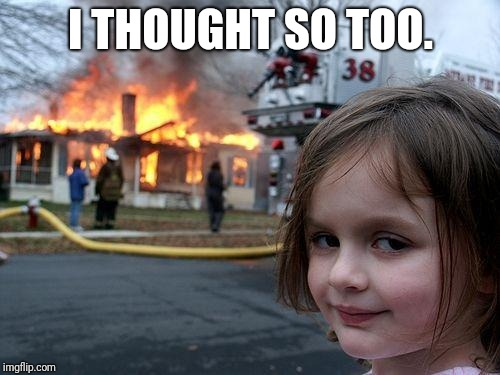 Disaster Girl Meme | I THOUGHT SO TOO. | image tagged in memes,disaster girl | made w/ Imgflip meme maker