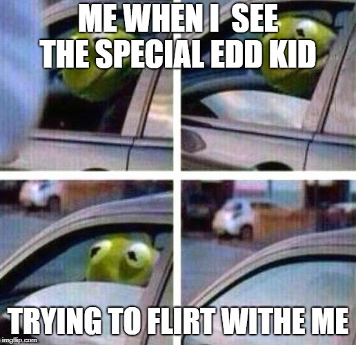 Kermit Meme | ME WHEN I  SEE THE SPECIAL EDD KID TRYING TO FLIRT WITHE ME | image tagged in kermit meme | made w/ Imgflip meme maker