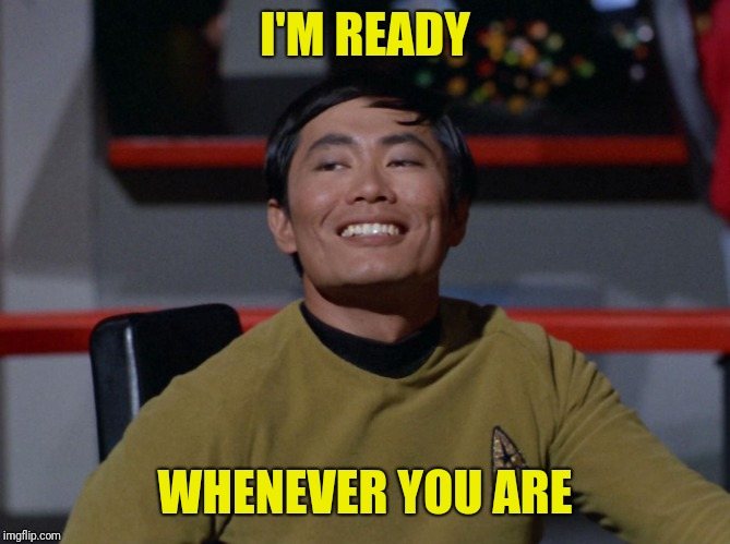 Sulu smug | I'M READY WHENEVER YOU ARE | image tagged in sulu smug | made w/ Imgflip meme maker
