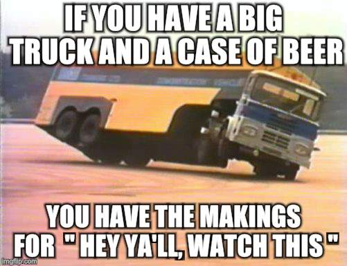 "Watch This Ya'll | IF YOU HAVE A BIG TRUCK AND A CASE OF BEER YOU HAVE THE MAKINGS FOR  "" HEY YA'LL, WATCH THIS "" 
