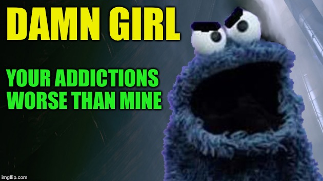 Angry Cookie Monster | DAMN GIRL YOUR ADDICTIONS WORSE THAN MINE | image tagged in angry cookie monster | made w/ Imgflip meme maker