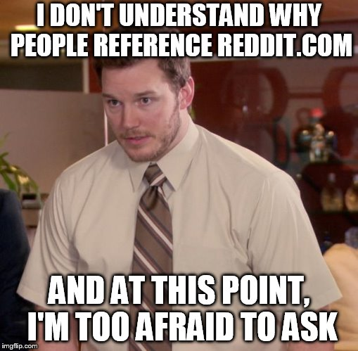 Afraid To Ask Andy | I DON'T UNDERSTAND WHY PEOPLE REFERENCE REDDIT.COM AND AT THIS POINT, I'M TOO AFRAID TO ASK | image tagged in memes,afraid to ask andy | made w/ Imgflip meme maker