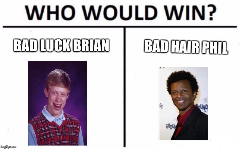 Who Would Win? Meme | BAD LUCK BRIAN BAD HAIR PHIL | image tagged in memes,who would win | made w/ Imgflip meme maker