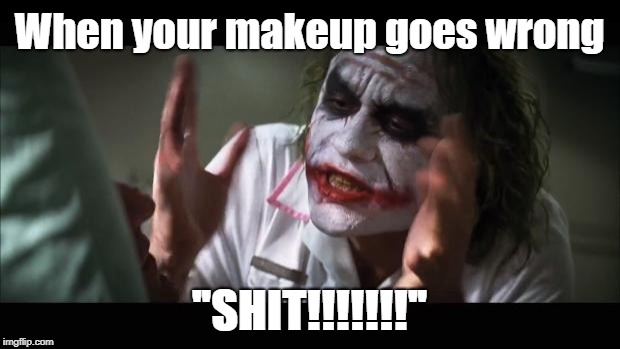 "And everybody loses their minds | When your makeup goes wrong ""SHIT!!!!!!!"" 