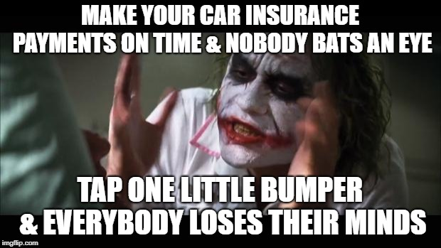 Accident Unforgiveness  | MAKE YOUR CAR INSURANCE PAYMENTS ON TIME & NOBODY BATS AN EYE TAP ONE LITTLE BUMPER & EVERYBODY LOSES THEIR MINDS | image tagged in and everybody loses their minds,funny memes,auto,car insurance,liberty mutual,tv ads | made w/ Imgflip meme maker
