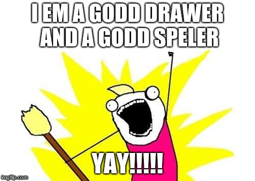 X All The Y Meme | I EM A GODD DRAWER AND A GODD SPELER YAY!!!!! | image tagged in memes,x all the y | made w/ Imgflip meme maker