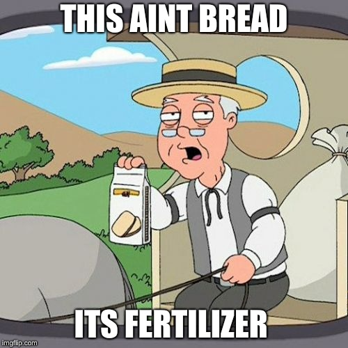 Pepperidge Farm Remembers | THIS AINT BREAD ITS FERTILIZER | image tagged in memes,pepperidge farm remembers | made w/ Imgflip meme maker