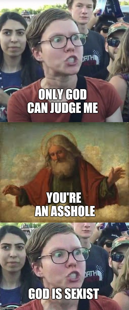 ONLY GOD CAN JUDGE ME YOU'RE AN ASSHOLE GOD IS SEXIST | image tagged in god,triggered feminist | made w/ Imgflip meme maker
