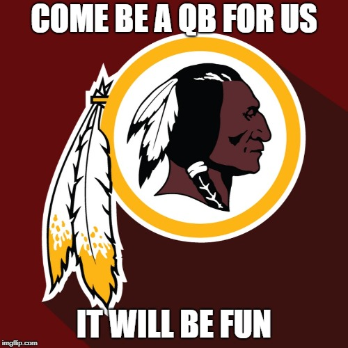 what did they do to piss off the football gods? | COME BE A QB FOR US IT WILL BE FUN | image tagged in redskins | made w/ Imgflip meme maker