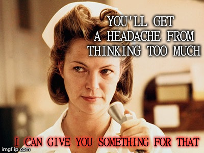 Nurse Ratched | YOU'LL GET A HEADACHE FROM THINKING TOO MUCH I CAN GIVE YOU SOMETHING FOR THAT | image tagged in nurse ratched | made w/ Imgflip meme maker