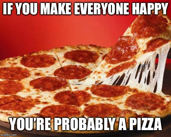 Unless there's poiso...I mean pineapple on it | IF YOU MAKE EVERYONE HAPPY YOU'RE PROBABLY A PIZZA | image tagged in mm pizza | made w/ Imgflip meme maker