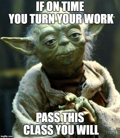 Star Wars Yoda Meme | IF ON TIME YOU TURN YOUR WORK PASS THIS CLASS YOU WILL | image tagged in memes,star wars yoda | made w/ Imgflip meme maker