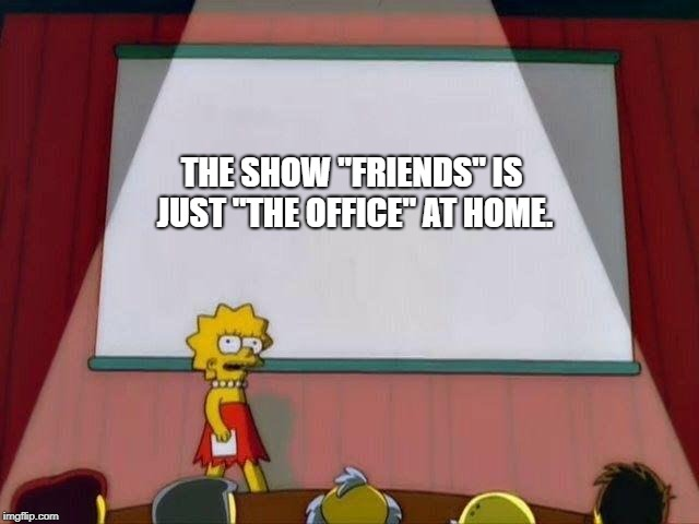 "Lisa Simpson's Presentation | THE SHOW ""FRIENDS"" IS JUST ""THE OFFICE"" AT HOME. 