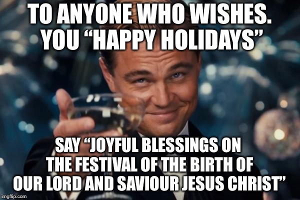 "Merry Christmas! | TO ANYONE WHO WISHES. YOU ""HAPPY HOLIDAYS"" SAY ""JOYFUL BLESSINGS ON THE FESTIVAL OF THE BIRTH OF OUR LORD AND SAVIOUR JESUS CHRIST"" 
