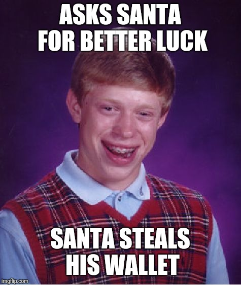 Bad Luck Brian Meme | ASKS SANTA FOR BETTER LUCK SANTA STEALS HIS WALLET | image tagged in memes,bad luck brian | made w/ Imgflip meme maker